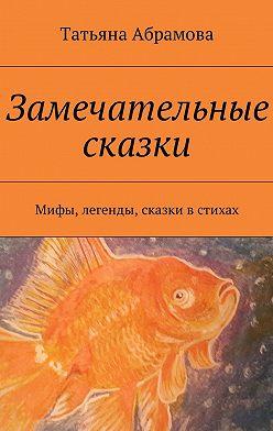 Татьяна Абрамова - Замечательные сказки. Мифы, легенды, сказки в стихах
