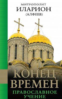 Иларион (Алфеев) - Конец времен: Православное учение