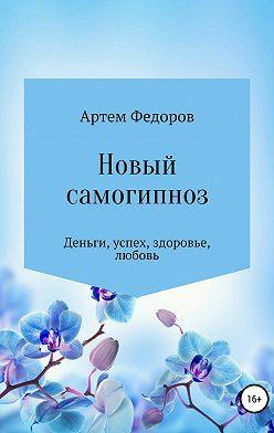 Артем Федоров - Новый самогипноз и самопрограммирование