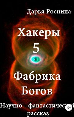 Дарья Роснина - Хакеры 5. Фабрика Богов