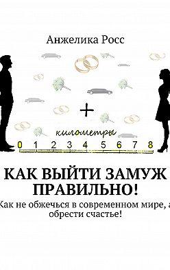 Анжелика Росс - Как выйти замуж правильно! Как не обжечься в современном мире, а обрести счастье!