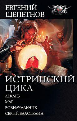 Евгений Щепетнов - Истринский цикл: Лекарь. Маг. Военачальник. Серый властелин (сборник)