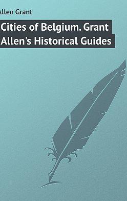 Grant Allen - Cities of Belgium. Grant Allen's Historical Guides
