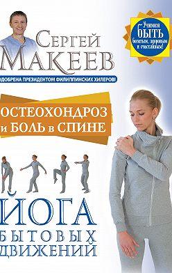 Сергей Макеев - Остеохондроз и боль в спине. Йога бытовых движений