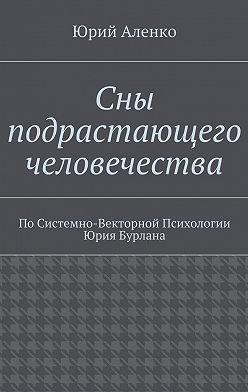 Юрий Аленко - Сны подрастающего человечества. По Системно-Векторной Психологии Юрия Бурлана
