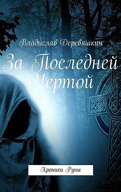 Владислав Деревяшкин - За Последней Чертой. ХроникиРуны