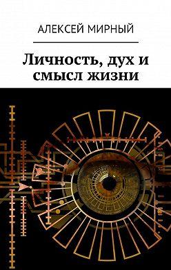 Алексей Мирный - Личность, дух и смысл жизни