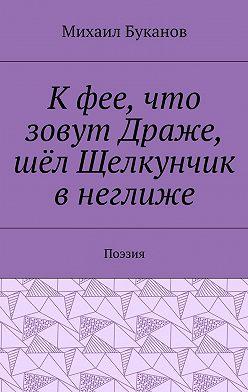Михаил Буканов - Кфее, что зовут Драже, шёл Щелкунчик внеглиже. Поэзия