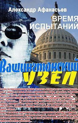 Александр Афанасьев - Вашингтонский узел. Время испытаний