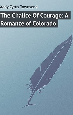 Cyrus Brady - The Chalice Of Courage: A Romance of Colorado