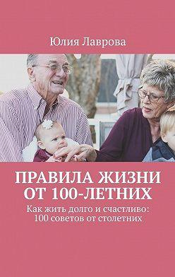 Юлия Лаврова - Правила жизниот100-летних. Как жить долго исчастливо: 100советов отстолетних