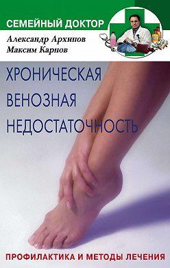 Александр Архипов - Хроническая венозная недостаточность. Профилактика и методы лечения