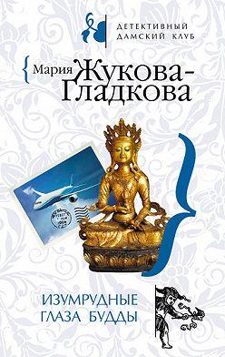 Мария Жукова-Гладкова - Изумрудные глаза Будды