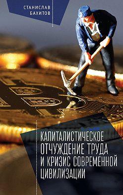 Станислав Бахитов - Капиталистическое отчуждение труда и кризис современной цивилизации