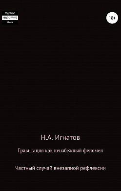 Николай Игнатов - Гравитация как неизбежный феномен. Частный случай внезапной рефлексии