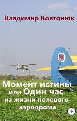 Владимир Ковтонюк - Момент истины, или Один час из жизни полевого аэродрома