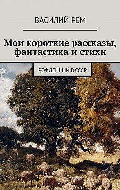 Василий Рем - Мои короткие рассказы, фантастика истихи. Рожденный вСССР