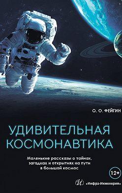 Олег Фейгин - Удивительная космонавтика. Маленькие рассказы о тайнах, загадках и открытиях на пути в большой космос