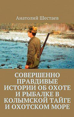 Анатолий Шестаев - Совершенно правдивые истории об охоте и рыбалке в Колымской тайге и Охотском море