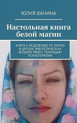 Юлия Ванина - Настольная книга белой магии. Ключ кисцелению отпорчи идругих энергетических воздействий спомощью психотерапии