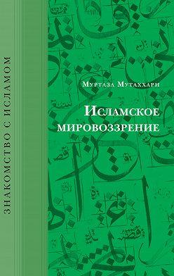 Муртаза Мутаххари - Исламское мировоззрение