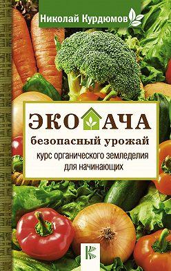 Николай Курдюмов - Экодача – безопасный урожай. Курс органического земледелия для начинающих