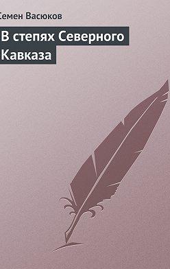 Семен Васюков - В степях Северного Кавказа