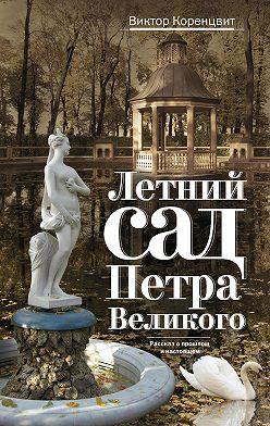 Виктор Коренцвит - Летний сад Петра Великого. Рассказ о прошлом и настоящем