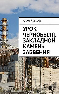 Алексей Шихан - Урок Чернобыля. Закладной камень забвения