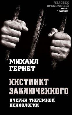 Михаил Гернет - Инстинкт заключенного. Очерки тюремной психологии