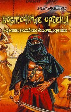 Александр Андреев - Восточные ордена: ассасины, ваххабиты, басмачи, дервиши
