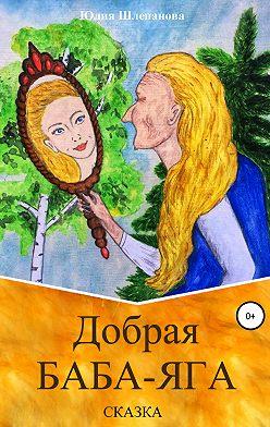 Юлия Шлепанова - Добрая Баба-Яга. Сказка