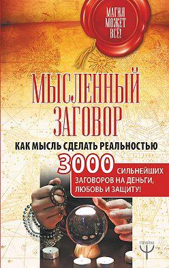 Сборник - Мысленный заговор. Как мысль сделать реальностью. 3000 сильнейших заговоров на деньги, любовь и защиту!