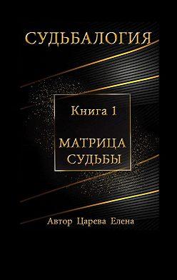 Елена Царева - Судьбалогия. Книга 1. Матрица судьбы