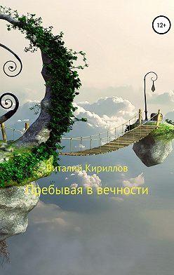 Виталий Кириллов - Пребывая в вечности. Сборник рассказов