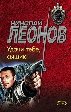 Николай Леонов - Удачи тебе, сыщик!