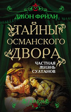 Джон Фрили - Тайны Османского двора. Частная жизнь султанов