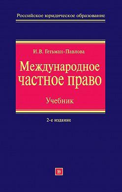 Ирина Гетьман-Павлова - Международное частное право. Учебник