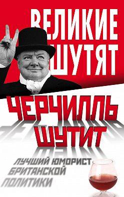 Неустановленный автор - Черчилль шутит. Лучший юморист британской политики