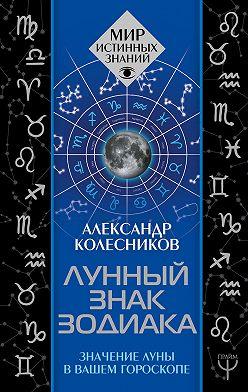 Александр Колесников - Лунный знак зодиака. Значение Луны в вашем гороскопе