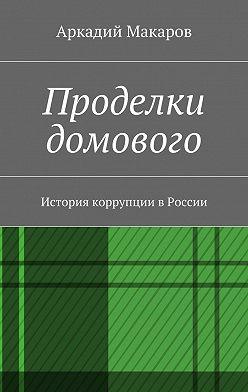 Аркадий Макаров - Проделки домового. История коррупции вРоссии