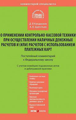 Александр Щепотьев - Комментарий к Федеральному закону «О применении контрольно-кассовой техники при осуществлении наличных денежных расчетов и (или) расчетов с использованием платежных карт» (постатейный)
