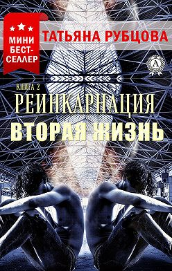 Татьяна Рубцова - Реинкарнация. Книга 2. Вторая жизнь