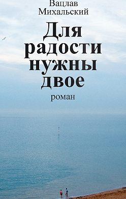 Вацлав Михальский - Собрание сочинений в десяти томах. Том шестой. Для радости нужны двое
