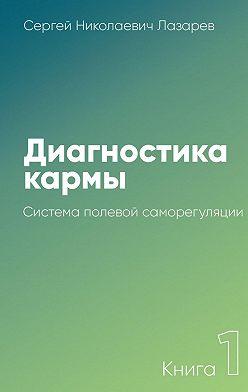 Сергей Лазарев - Диагностика кармы. Книга 1. Система полевой саморегуляции