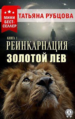 Татьяна Рубцова - Реинкарнация. Книга 1. Золотой лев