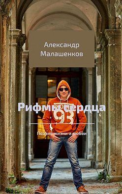 Александр Малашенков - Рифмы сердца. Поэзия жизни илюбви