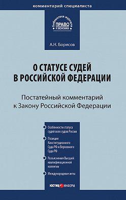 Александр Борисов - Комментарий к Закону Российской Федерации от 26 июня 1992 г. №3132-1 «О статусе судей в Российской Федерации» (постатейный)
