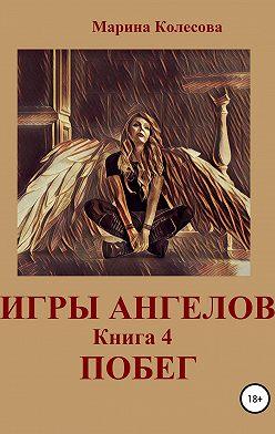 Марина Колесова - Игры ангелов. Книга 4. Побег
