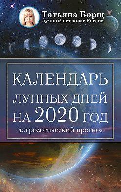 Татьяна Борщ - Календарь лунных дней на 2020 год: астрологический прогноз